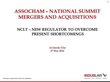 NCLT – NEW REGULATOR TO OVERCOME PRESENT SHORTCOMINGS Avimukt Dar 27 May 2016 ASSOCHAM – NATIONAL SUMMIT MERGERS AND ACQUISITIONS 1.