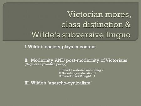 I. Wilde's society plays in context II. Modernity AND post-modernity of Victorians (Gagnier's Lyotardian persp.) 1.Bread / material well-being / 2. Knowledge/education.