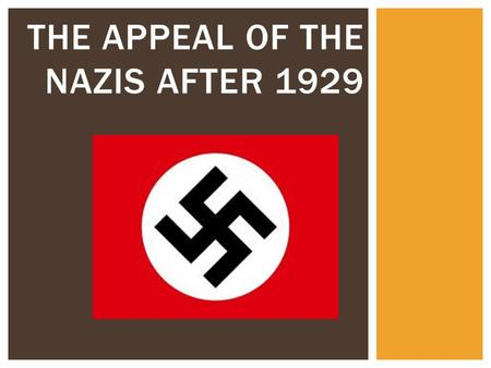 THE APPEAL OF THE NAZIS AFTER 1929.  Nazi representation in the Reichstag had risen from 12% in 1928 to 37% by 1932.  Why were more Germans voting for.