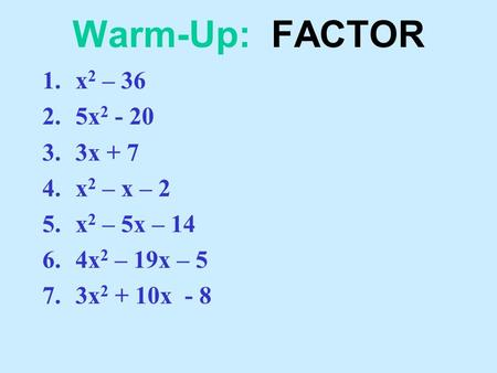 Warm-Up: FACTOR 1.x 2 – 36 2.5x 2 - 20 3.3x + 7 4.x 2 – x – 2 5.x 2 – 5x – 14 6.4x 2 – 19x – 5 7.3x 2 + 10x - 8.