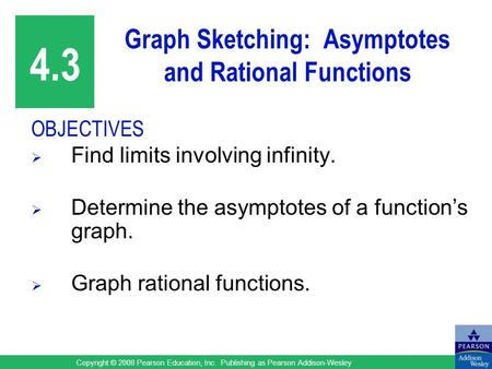 Copyright © 2008 Pearson Education, Inc. Publishing as Pearson Addison-Wesley Graph Sketching: Asymptotes and Rational Functions OBJECTIVES  Find limits.