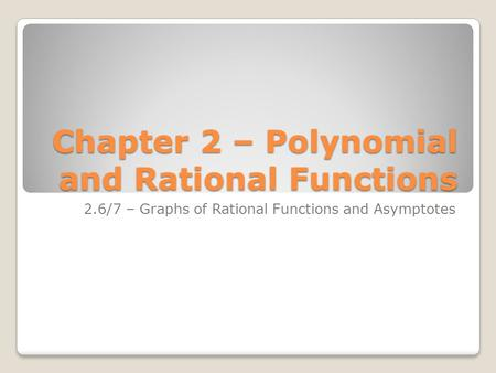 Chapter 2 – Polynomial and Rational Functions 2.6/7 – Graphs of Rational Functions and Asymptotes.