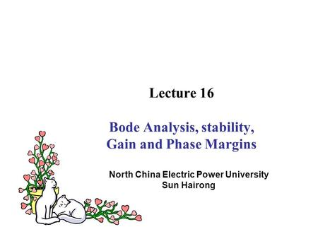 Lecture 16 Bode Analysis, stability, Gain and Phase Margins North China Electric Power University Sun Hairong.
