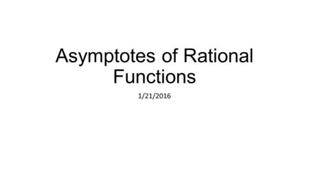 Asymptotes of Rational Functions 1/21/2016. Vocab Continuous graph – a graph that has no breaks, jumps, or holes Discontinuous graph – a graph that contains.