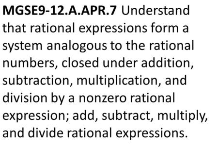 MGSE9-12.A.APR.7 Understand that rational expressions form a system analogous to the rational numbers, closed under addition, subtraction, multiplication,