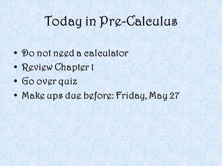 Today in Pre-Calculus Do not need a calculator Review Chapter 1 Go over quiz Make ups due before: Friday, May 27.