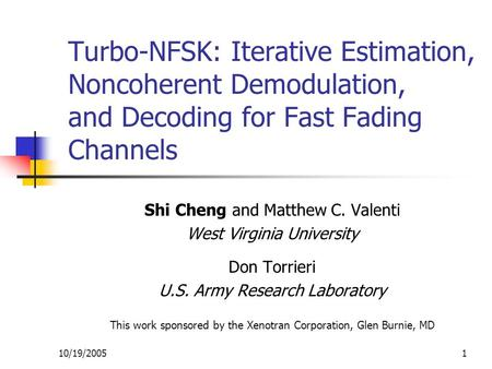 10/19/20051 Turbo-NFSK: Iterative Estimation, Noncoherent Demodulation, and Decoding for Fast Fading Channels Shi Cheng and Matthew C. Valenti West Virginia.