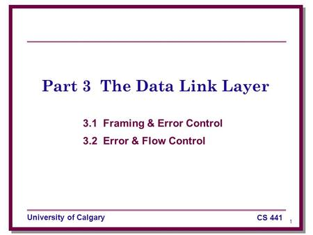 1 University of Calgary CS 441 Part 3 The Data Link Layer 3.1 Framing & Error Control 3.2 Error & Flow Control.