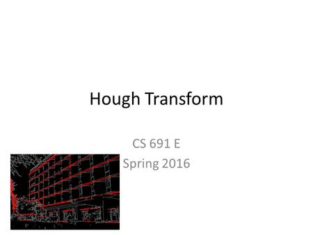 Hough Transform CS 691 E Spring 2016. Outline Hough transform Homography Reading: FP Chapter 15.1 (text) Some slides from Lazebnik.