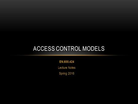 EN.600.424 Lecture Notes Spring 2016 ACCESS CONTROL MODELS.
