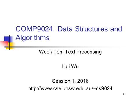 1 COMP9024: Data Structures and Algorithms Week Ten: Text Processing Hui Wu Session 1, 2016
