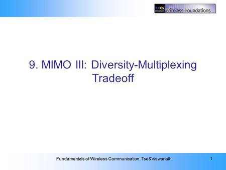 9: Diversity-Multiplexing Tradeoff Fundamentals of Wireless Communication, Tse&Viswanath. 1 9. MIMO III: Diversity-Multiplexing Tradeoff.