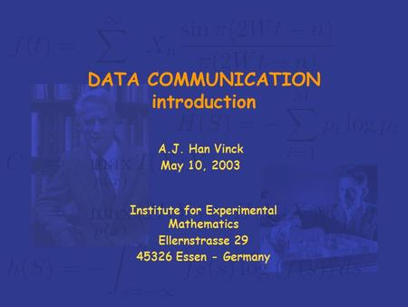 Institute for Experimental Mathematics Ellernstrasse 29 45326 Essen - Germany DATA COMMUNICATION introduction A.J. Han Vinck May 10, 2003.