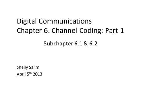 Digital Communications Chapter 6. Channel Coding: Part 1 Shelly Salim April 5 th 2013 Subchapter 6.1 & 6.2.