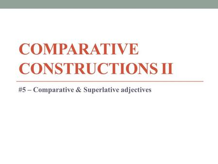 COMPARATIVE CONSTRUCTIONS II #5 – Comparative & Superlative adjectives.
