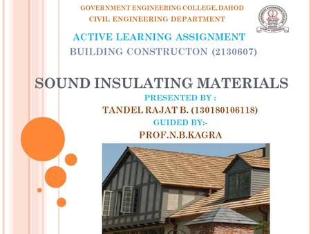 SOUND INSULATING MATERIALS PRESENTED BY : TANDEL RAJAT B. (130180106118) GUIDED BY:- PROF.N.B.KAGRA GOVERNMENT ENGINEERING COLLEGE, DAHOD CIVIL ENGINEERING.