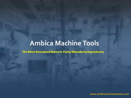 Www.ambicamachinetools.com Ambica Machine Tools The Most Renowned Name in Pump Manufacturing Industry.