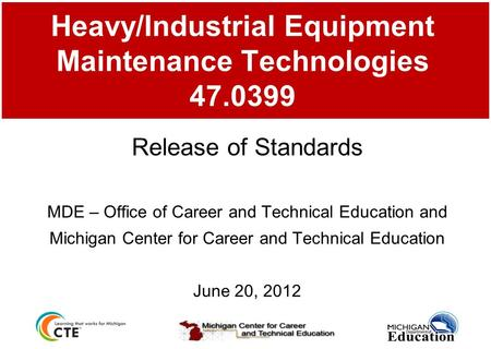Heavy/Industrial Equipment Maintenance Technologies 47.0399 Release of Standards MDE – Office of Career and Technical Education and Michigan Center for.