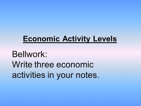 Economic Activity Levels Bellwork: Write three economic activities in your notes.