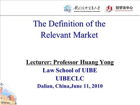 The Definition of the Relevant Market Lecturer: Professor Huang Yong Law School of UIBE UIBECLC Dalian, China,June 11, 2010.