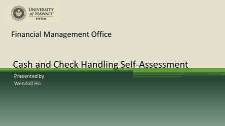 Financial Management Office Presented by Wendall Ho Cash and Check Handling Self-Assessment.