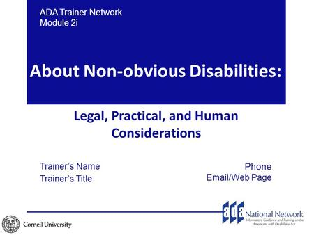 ADA Trainer Network Module 2i Trainer's Name Trainer's Title Phone Email/Web Page About Non-obvious Disabilities: Legal, Practical, and Human Considerations.