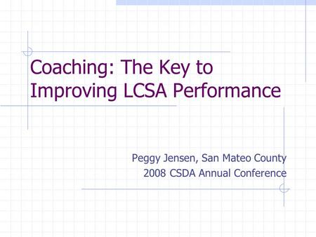 Coaching: The Key to Improving LCSA Performance Peggy Jensen, San Mateo County 2008 CSDA Annual Conference.