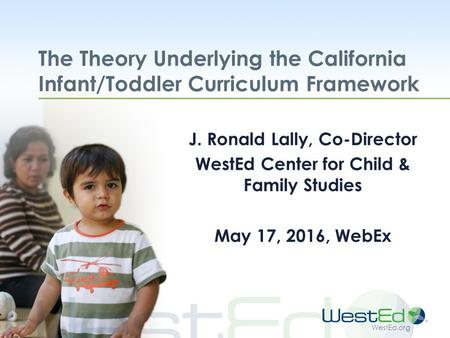 WestEd.org The Theory Underlying the California Infant/Toddler Curriculum Framework J. Ronald Lally, Co-Director WestEd Center for Child & Family Studies.