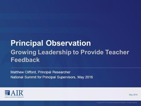 Principal Observation May 2014 Copyright © 2014 American Institutes for Research. All rights reserved. Growing Leadership to Provide Teacher Feedback Matthew.