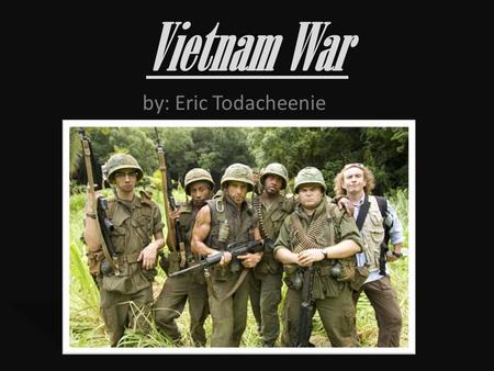 Vietnam War by: Eric Todacheenie. Start of the war The Vietnam war started because American president Eisenhower did not want communism to spread throughout.