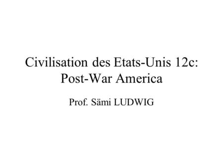 Civilisation des Etats-Unis 12c: Post-War America Prof. Sämi LUDWIG.