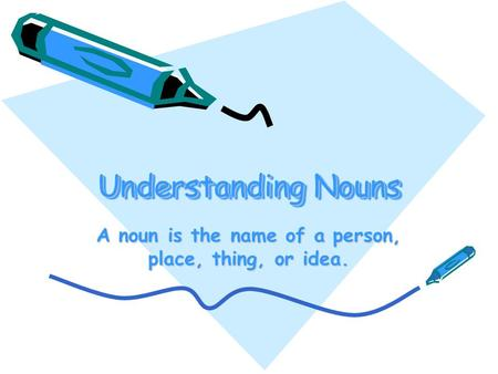 Understanding Nouns A noun is the name of a person, place, thing, or idea.