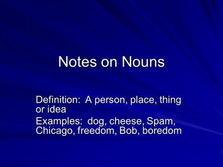Notes on Nouns Definition: A person, place, thing or idea Examples: dog, cheese, Spam, Chicago, freedom, Bob, boredom.