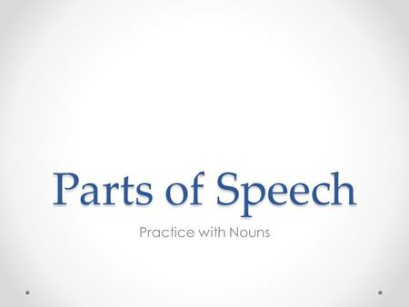 Parts of Speech Practice with Nouns. Review: Nouns What is a noun? What is the difference between common and proper nouns? What is the difference between.