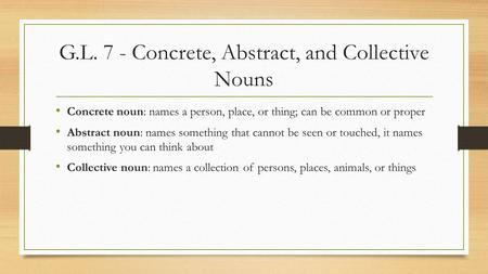 G.L. 7 - Concrete, Abstract, and Collective Nouns Concrete noun: names a person, place, or thing; can be common or proper Abstract noun: names something.