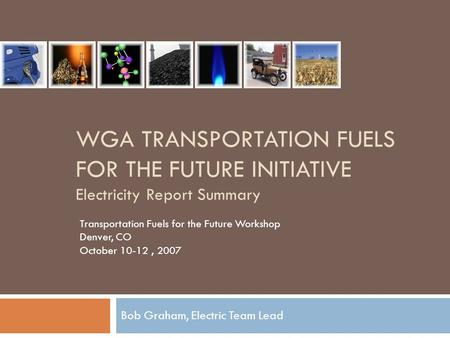 WGA TRANSPORTATION FUELS FOR THE FUTURE INITIATIVE Electricity Report Summary Bob Graham, Electric Team Lead Transportation Fuels for the Future Workshop.