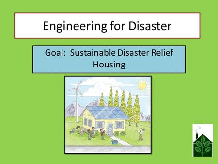Engineering for Disaster Goal: Sustainable Disaster Relief Housing.