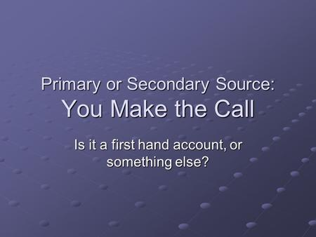 Primary or Secondary Source: You Make the Call Is it a first hand account, or something else?
