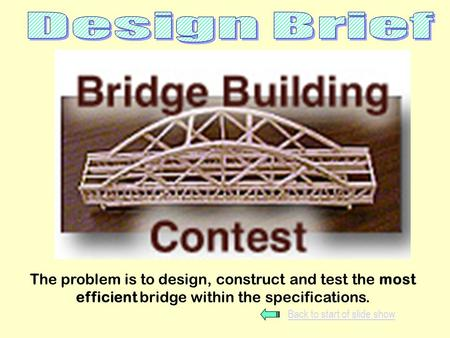 The problem is to design, construct and test the most efficient bridge within the specifications. Back to start of slide show.