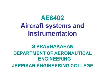AE6402 Aircraft systems and Instrumentation G PRABHAKARAN DEPARTMENT OF AERONAUTICAL ENGINEERING JEPPIAAR ENGINEERING COLLEGE.