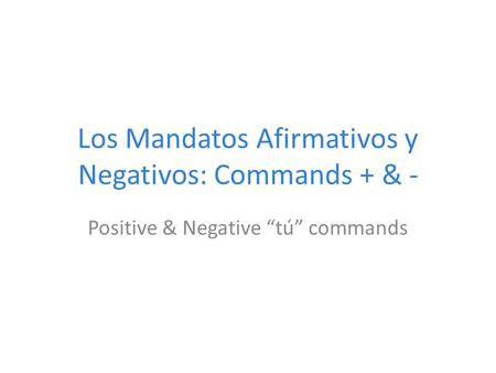 "Los Mandatos Afirmativos y Negativos: Commands + & - Positive & Negative ""tú"" commands."