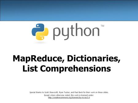 MapReduce, Dictionaries, List Comprehensions Special thanks to Scott Shawcroft, Ryan Tucker, and Paul Beck for their work on these slides. Except where.