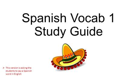 Spanish Vocab 1 Study Guide  This version is asking the students to say a Spanish word in English.