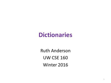 Dictionaries Ruth Anderson UW CSE 160 Winter 2016 1.