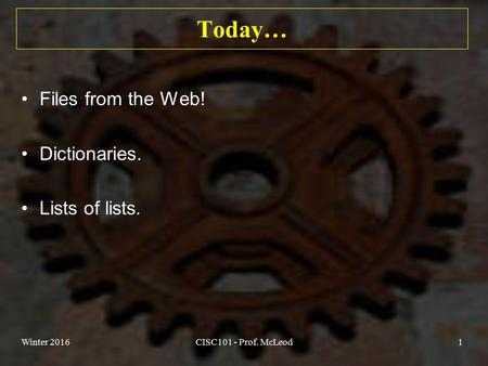 Today… Files from the Web! Dictionaries. Lists of lists. Winter 2016CISC101 - Prof. McLeod1.