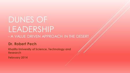 DUNES OF LEADERSHIP - A VALUE DRIVEN APPROACH IN THE DESERT Dr. Robert Pech Khalifa University of Science, Technology and Research February 2014.