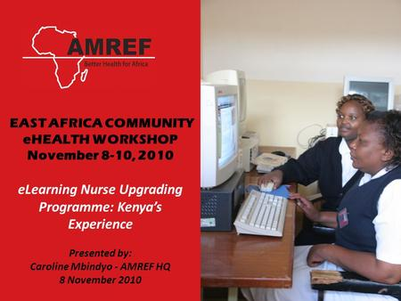 EAST AFRICA COMMUNITY eHEALTH WORKSHOP November 8-10, 2010 eLearning Nurse Upgrading Programme: Kenya's Experience Presented by: Caroline Mbindyo - AMREF.