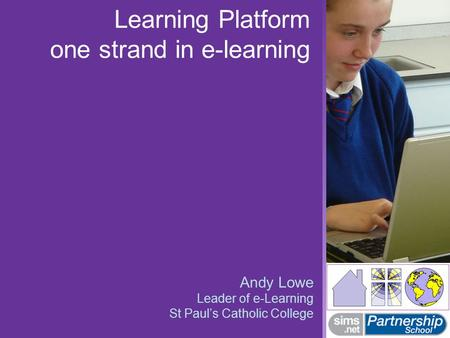Learning Platform one strand in e-learning Andy Lowe Leader of e-Learning St Paul's Catholic College.