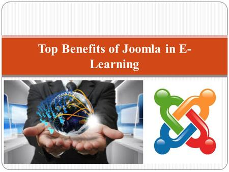 Top Benefits of Joomla in E- Learning. Flexibility - Because of Several Reasons Open Source Nature Create Custom Modules Custom Functionality To Your.