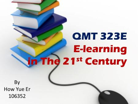 By How Yue Er 106352 QMT 323E E-learning in The 21 st Century.